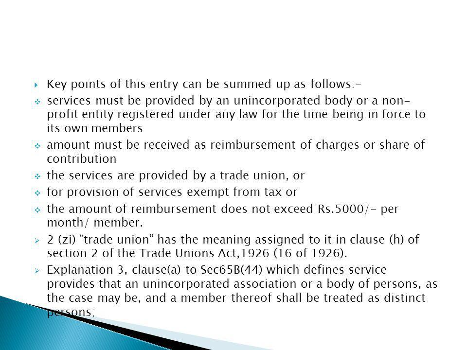 Key points of this entry can be summed up as follows:- services must be provided by an unincorporated body or a non- profit entity registered under any law for the time being in force to its own members amount must be received as reimbursement of charges or share of contribution the services are provided by a trade union, or for provision of services exempt from tax or the amount of reimbursement does not exceed Rs.5000/- per month/ member.