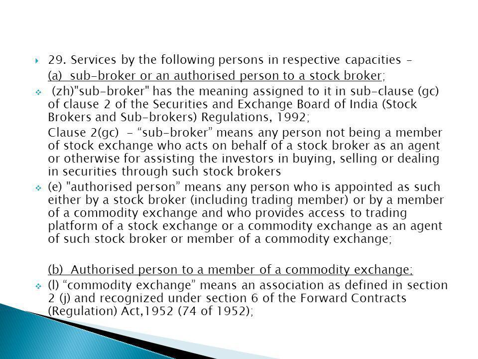 29. Services by the following persons in respective capacities – (a) sub-broker or an authorised person to a stock broker; (zh)