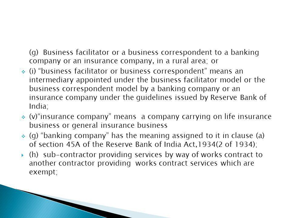 (g) Business facilitator or a business correspondent to a banking company or an insurance company, in a rural area; or (i) business facilitator or business correspondent means an intermediary appointed under the business facilitator model or the business correspondent model by a banking company or an insurance company under the guidelines issued by Reserve Bank of India; (v)insurance company means a company carrying on life insurance business or general insurance business (g) banking company has the meaning assigned to it in clause (a) of section 45A of the Reserve Bank of India Act,1934(2 of 1934); (h) sub-contractor providing services by way of works contract to another contractor providing works contract services which are exempt;
