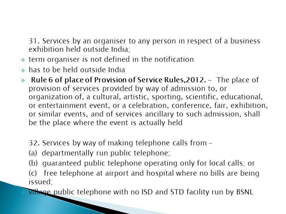 31. Services by an organiser to any person in respect of a business exhibition held outside India; term organiser is not defined in the notification h