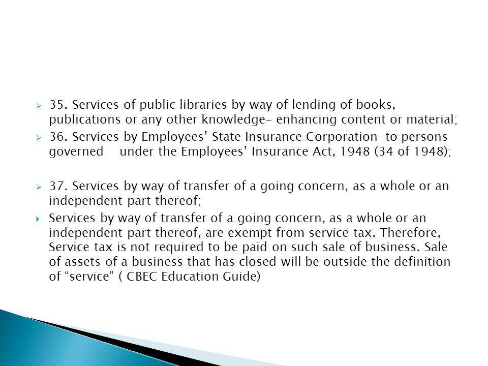 35. Services of public libraries by way of lending of books, publications or any other knowledge- enhancing content or material; 36. Services by Emplo