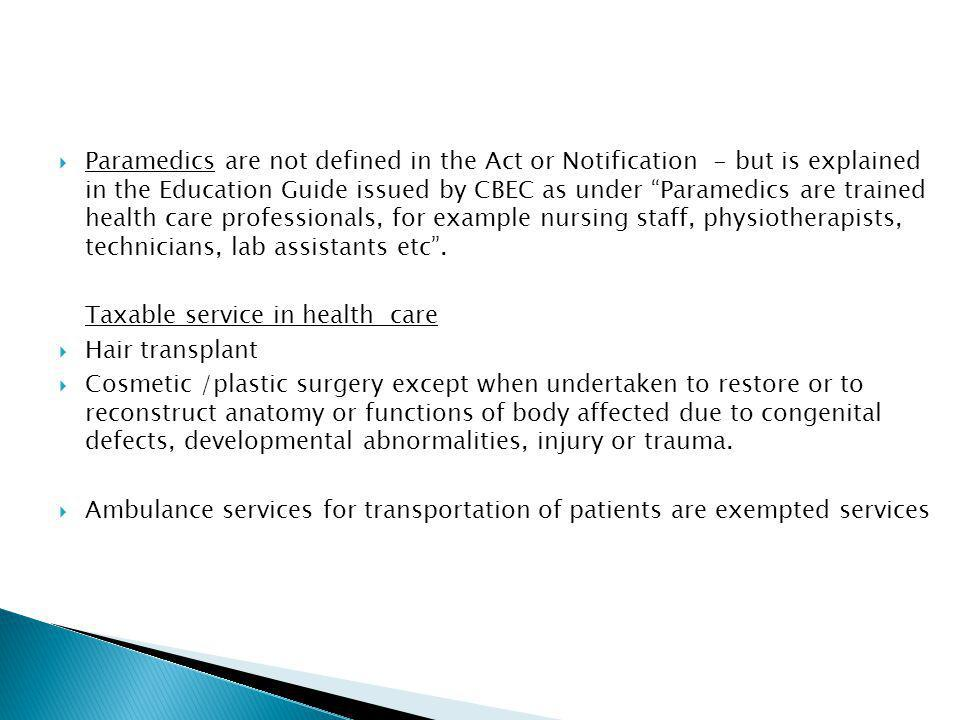 Paramedics are not defined in the Act or Notification - but is explained in the Education Guide issued by CBEC as under Paramedics are trained health care professionals, for example nursing staff, physiotherapists, technicians, lab assistants etc.