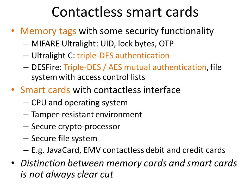 Contactless smart cards Memory tags with some security functionality – MIFARE Ultralight: UID, lock bytes, OTP – Ultralight C: triple-DES authenticati