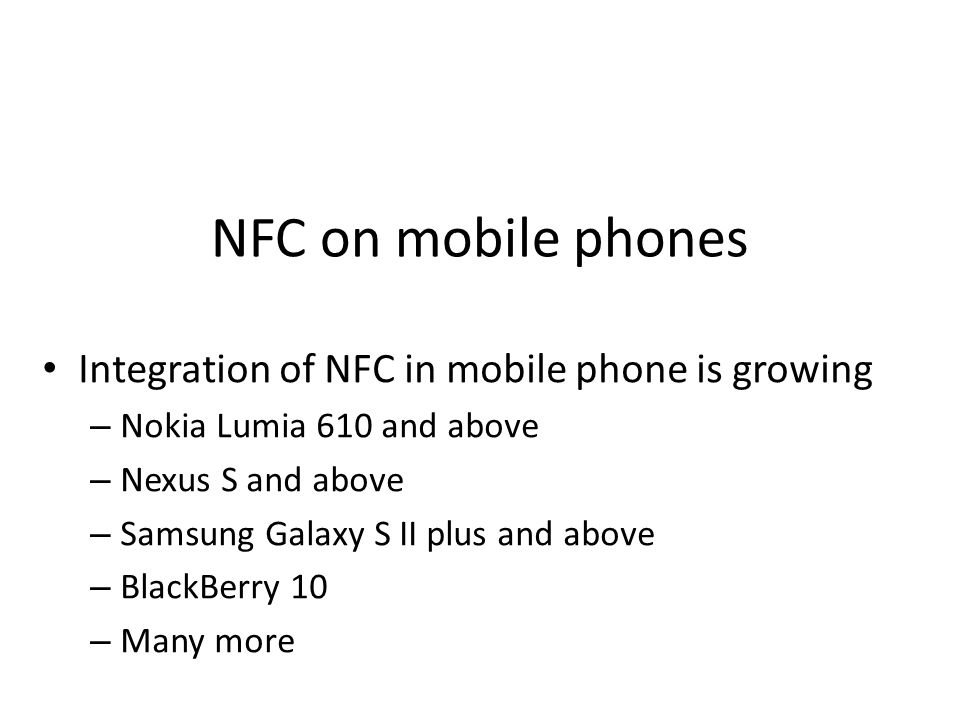 NFC on mobile phones Integration of NFC in mobile phone is growing – Nokia Lumia 610 and above – Nexus S and above – Samsung Galaxy S II plus and abov