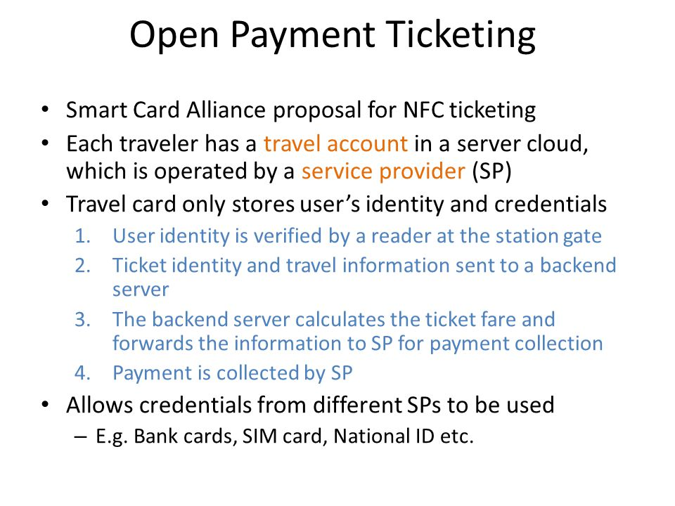 Open Payment Ticketing Smart Card Alliance proposal for NFC ticketing Each traveler has a travel account in a server cloud, which is operated by a ser