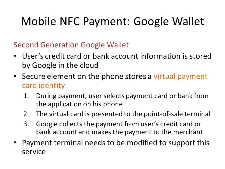 Mobile NFC Payment: Google Wallet Second Generation Google Wallet Users credit card or bank account information is stored by Google in the cloud Secur