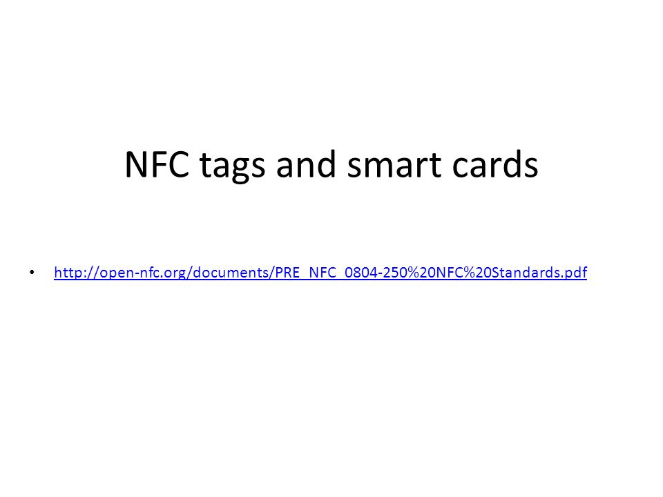 NFC forum tag types Type 1 TagsType 2 TagsType 3 Tags Type 4 Tags Unique Identity4 or 7 bytes 8 bytes7 bytes Transmission Protocol ISO 14443A ISO 18092ISO 14443A Memory Size96 bytes ( up to 2 KB) 64 bytes (up to 2 KB) Variable sizes (up to 1 MB) Variable sizes (up to 32KB) Memory Organization 12 blocks, each of 8 bytes 16 pages, each of 4 bytes Blocks, each of 16 bytes Smart card based.