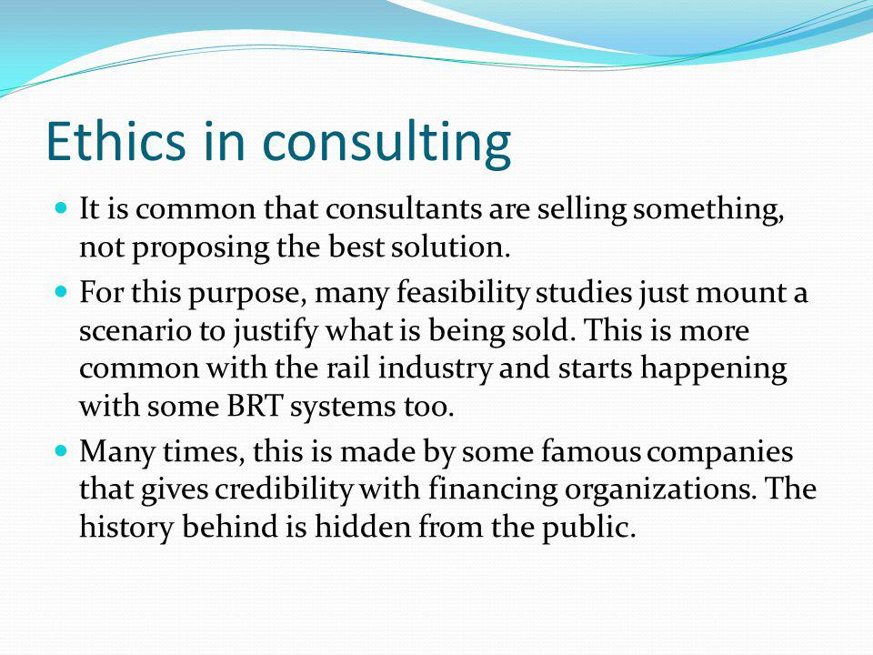 Ethics in consulting It is common that consultants are selling something, not proposing the best solution.
