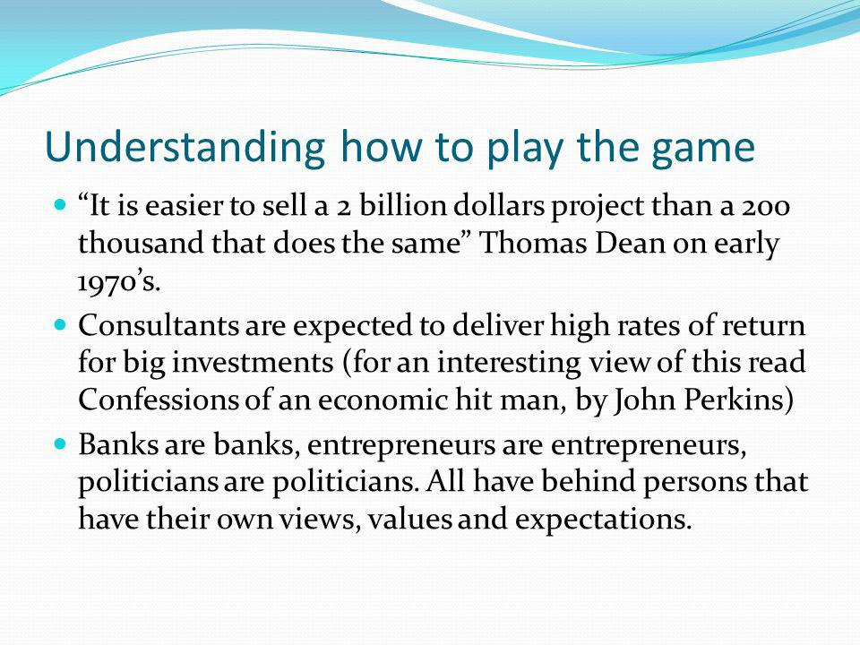 Understanding how to play the game It is easier to sell a 2 billion dollars project than a 200 thousand that does the same Thomas Dean on early 1970s.