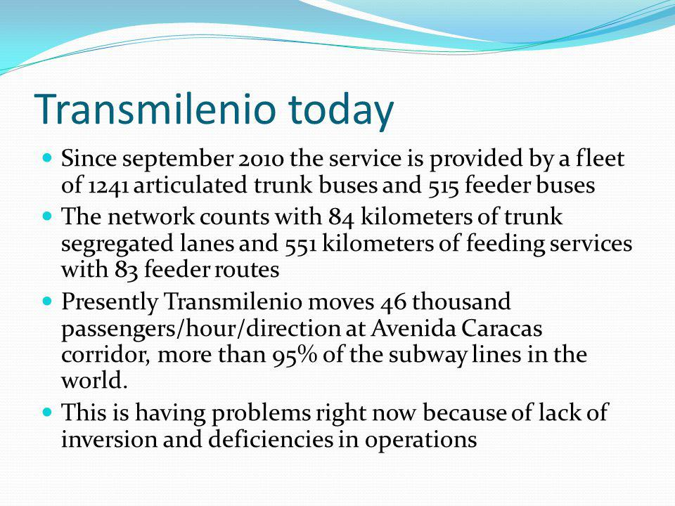 Transmilenio today Since september 2010 the service is provided by a fleet of 1241 articulated trunk buses and 515 feeder buses The network counts with 84 kilometers of trunk segregated lanes and 551 kilometers of feeding services with 83 feeder routes Presently Transmilenio moves 46 thousand passengers/hour/direction at Avenida Caracas corridor, more than 95% of the subway lines in the world.