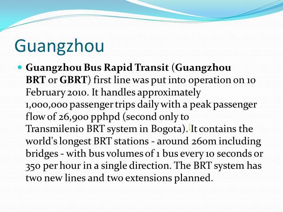 Guangzhou Guangzhou Bus Rapid Transit (Guangzhou BRT or GBRT) first line was put into operation on 10 February 2010.