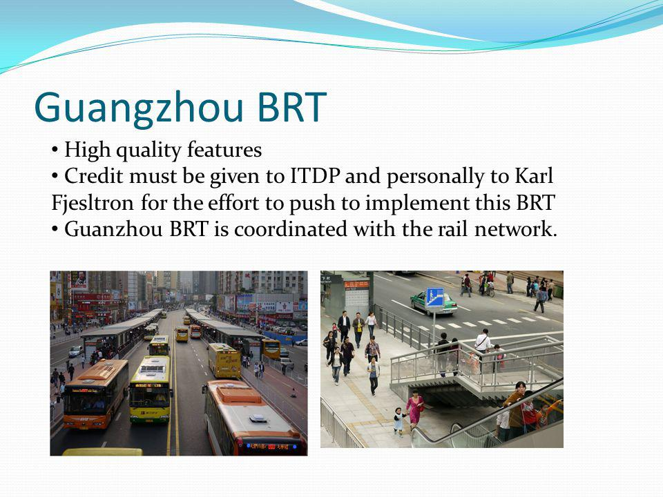 Guangzhou BRT High quality features Credit must be given to ITDP and personally to Karl Fjesltron for the effort to push to implement this BRT Guanzhou BRT is coordinated with the rail network.
