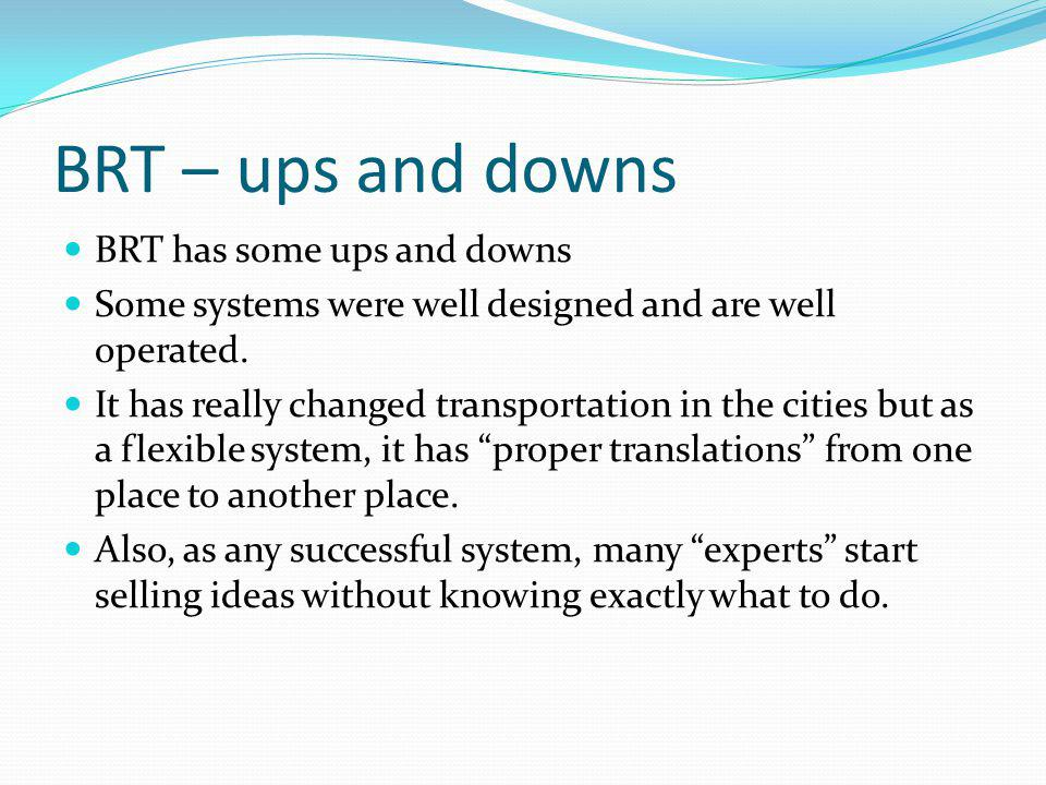 BRT – ups and downs BRT has some ups and downs Some systems were well designed and are well operated.