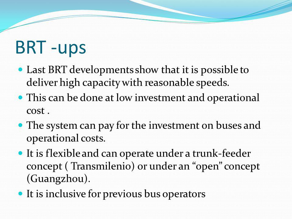 BRT -ups Last BRT developments show that it is possible to deliver high capacity with reasonable speeds.