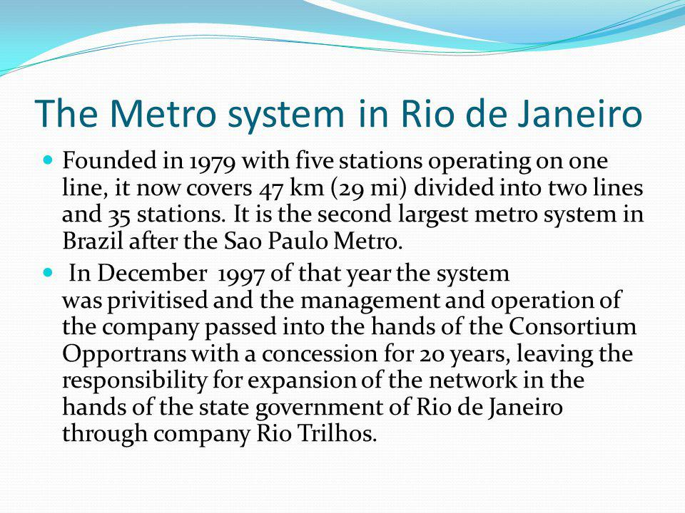 The Metro system in Rio de Janeiro Founded in 1979 with five stations operating on one line, it now covers 47 km (29 mi) divided into two lines and 35 stations.