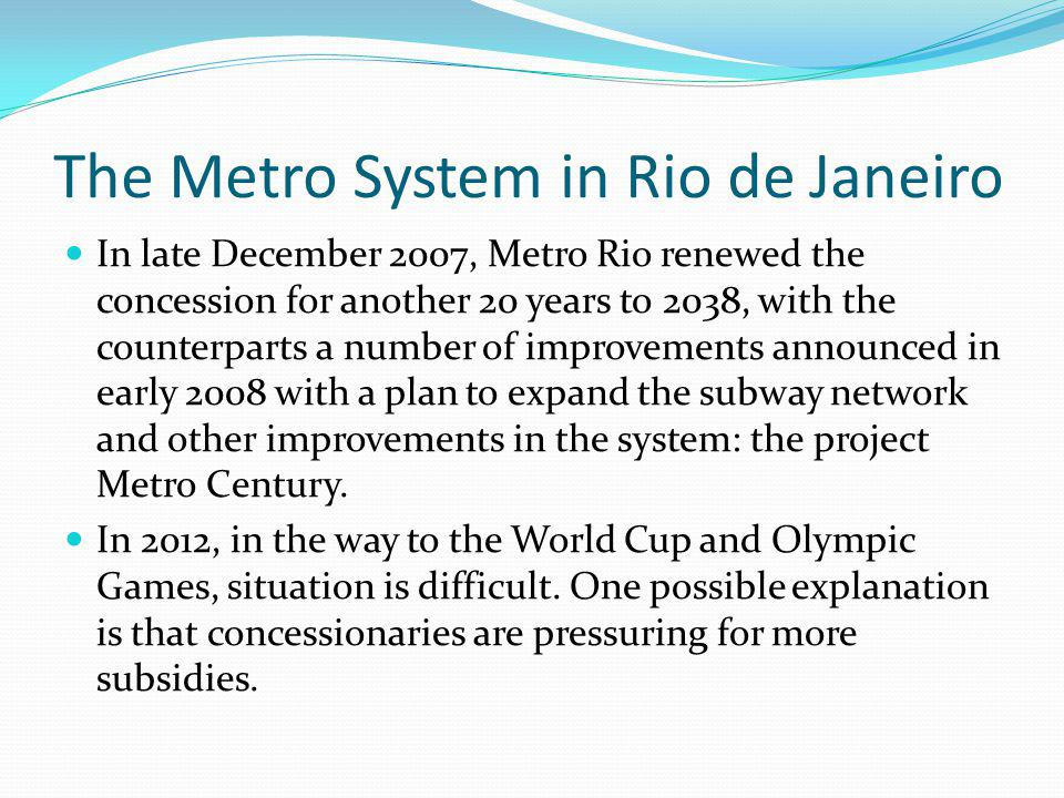 The Metro System in Rio de Janeiro In late December 2007, Metro Rio renewed the concession for another 20 years to 2038, with the counterparts a number of improvements announced in early 2008 with a plan to expand the subway network and other improvements in the system: the project Metro Century.