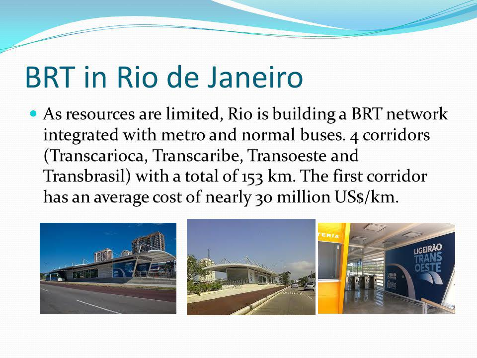 BRT in Rio de Janeiro As resources are limited, Rio is building a BRT network integrated with metro and normal buses.