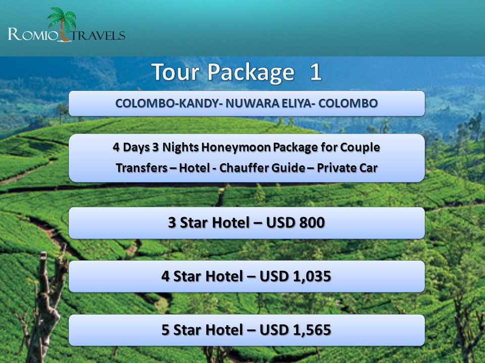 COLOMBO-KANDY- NUWARA ELIYA- COLOMBO 4 Days 3 Nights Honeymoon Package for Couple Transfers – Hotel - Chauffer Guide – Private Car 3 Star Hotel – USD 800 4 Star Hotel – USD 1,035 5 Star Hotel – USD 1,565