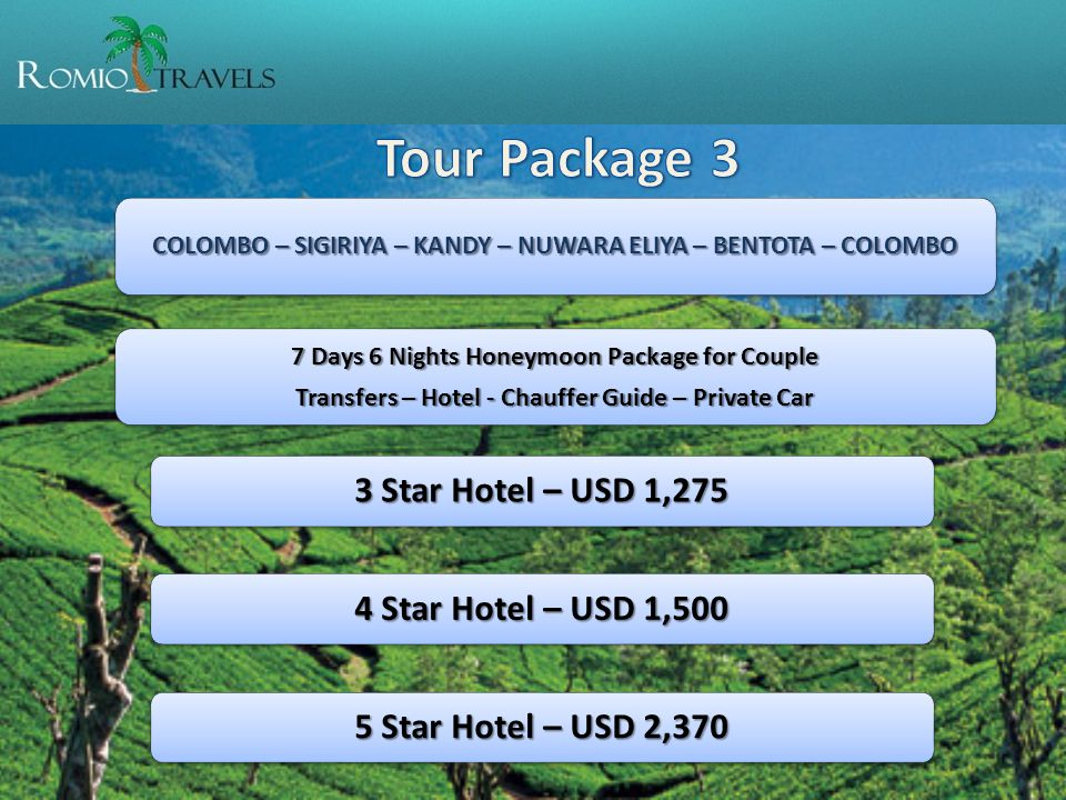 COLOMBO – SIGIRIYA – KANDY – NUWARA ELIYA – BENTOTA – COLOMBO 7 Days 6 Nights Honeymoon Package for Couple Transfers – Hotel - Chauffer Guide – Private Car 3 Star Hotel – USD 1,275 4 Star Hotel – USD 1,500 5 Star Hotel – USD 2,370