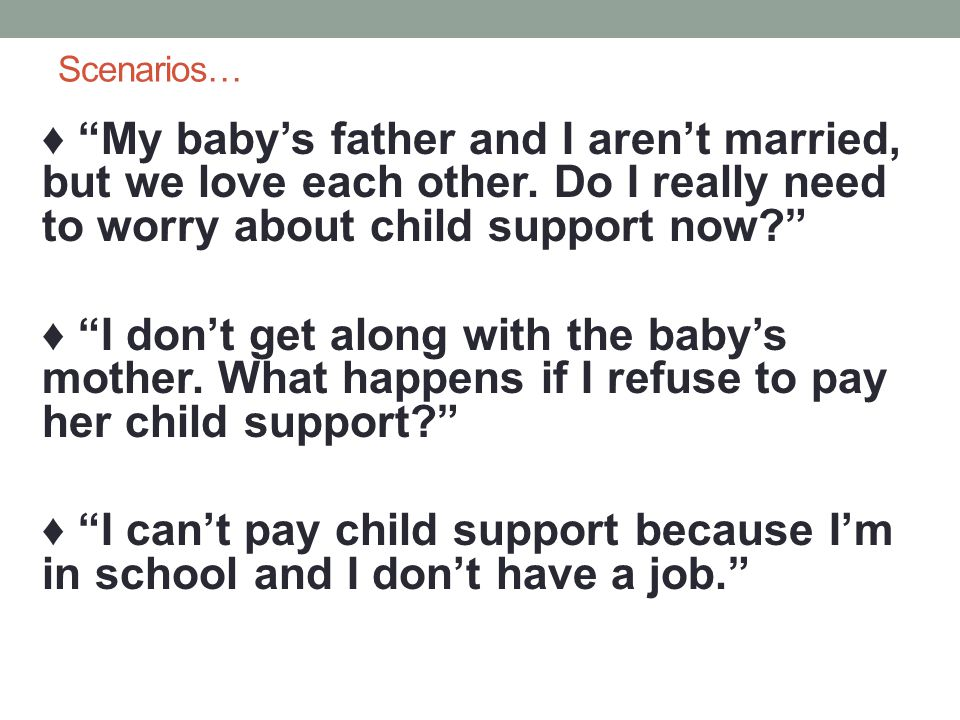 Scenarios… My babys father and I arent married, but we love each other. Do I really need to worry about child support now? I dont get along with the b