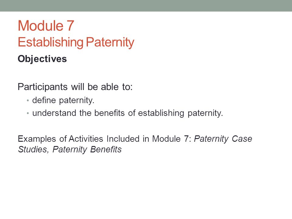 Module 7 Establishing Paternity Objectives Participants will be able to: define paternity. understand the benefits of establishing paternity. Examples