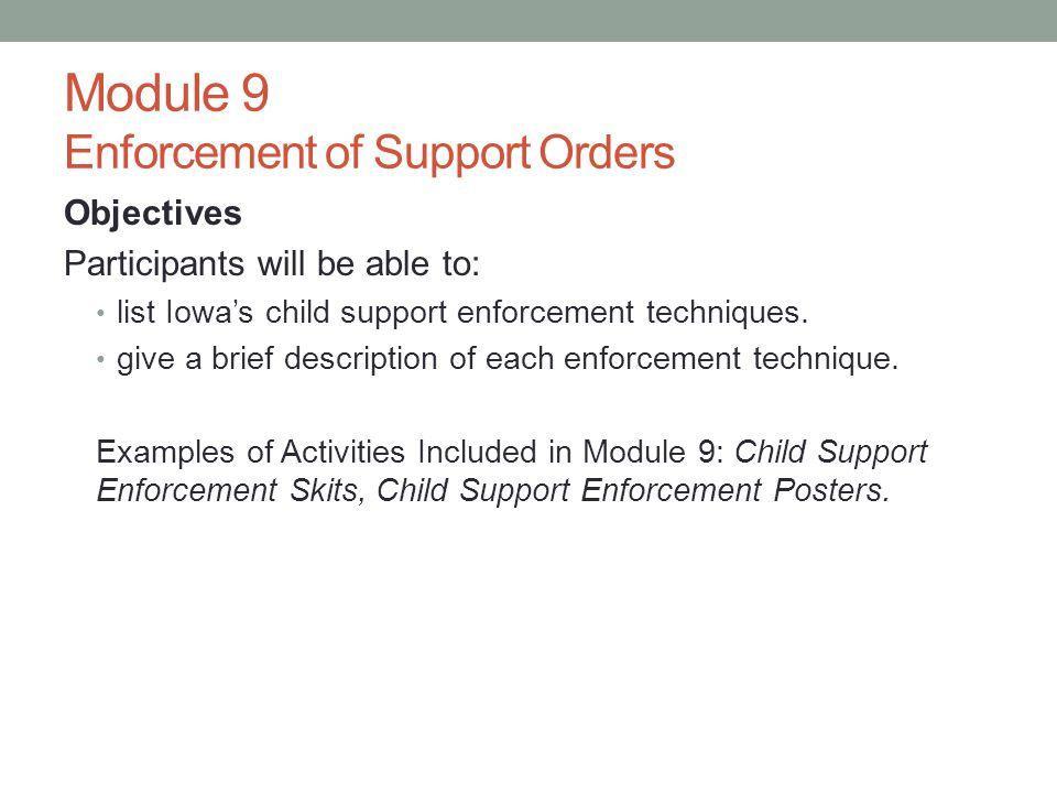 Module 9 Enforcement of Support Orders Objectives Participants will be able to: list Iowas child support enforcement techniques. give a brief descript