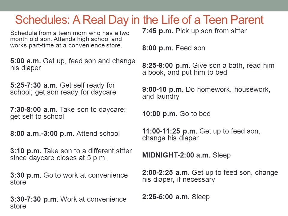 Schedules: A Real Day in the Life of a Teen Parent Schedule from a teen mom who has a two month old son. Attends high school and works part-time at a