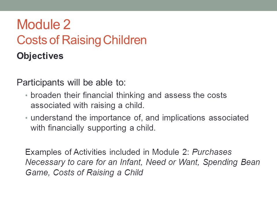 Module 2 Costs of Raising Children Objectives Participants will be able to: broaden their financial thinking and assess the costs associated with raising a child.