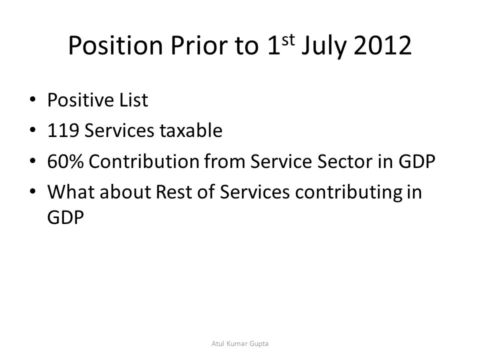 Position Prior to 1 st July 2012 Positive List 119 Services taxable 60% Contribution from Service Sector in GDP What about Rest of Services contributing in GDP Atul Kumar Gupta