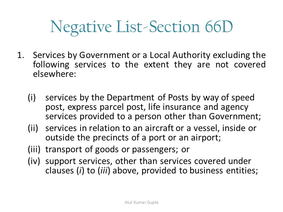 Negative List-Section 66D 1.Services by Government or a Local Authority excluding the following services to the extent they are not covered elsewhere: (i)services by the Department of Posts by way of speed post, express parcel post, life insurance and agency services provided to a person other than Government; (ii)services in relation to an aircraft or a vessel, inside or outside the precincts of a port or an airport; (iii)transport of goods or passengers; or (iv)support services, other than services covered under clauses (i) to (iii) above, provided to business entities; Atul Kumar Gupta