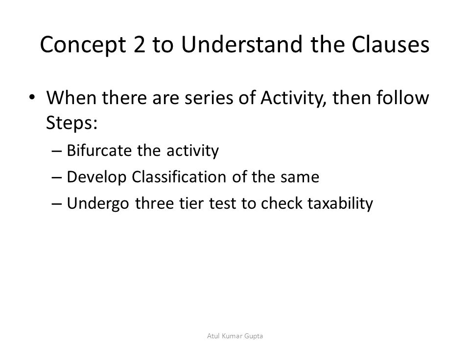 Concept 2 to Understand the Clauses When there are series of Activity, then follow Steps: – Bifurcate the activity – Develop Classification of the same – Undergo three tier test to check taxability Atul Kumar Gupta