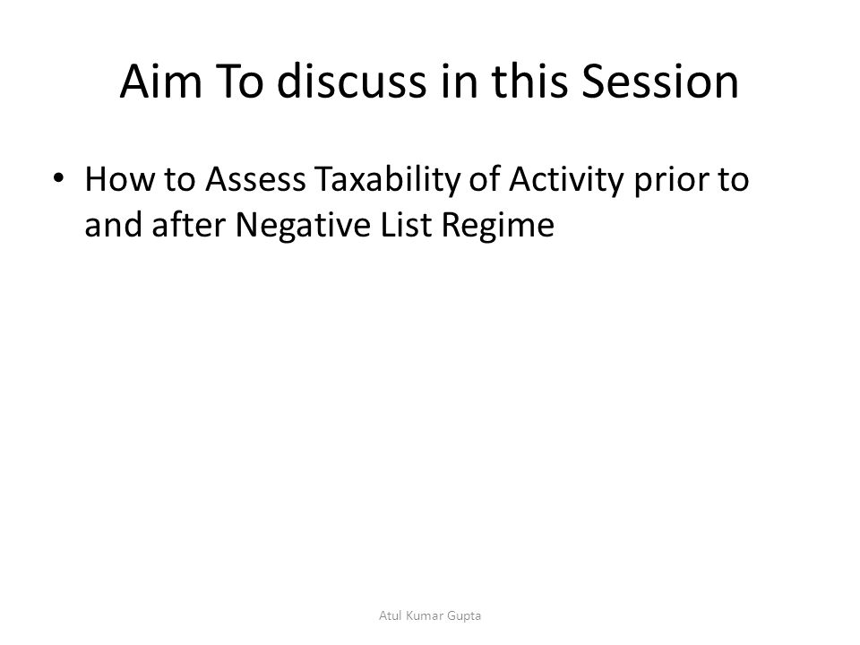 Aim To discuss in this Session How to Assess Taxability of Activity prior to and after Negative List Regime Atul Kumar Gupta