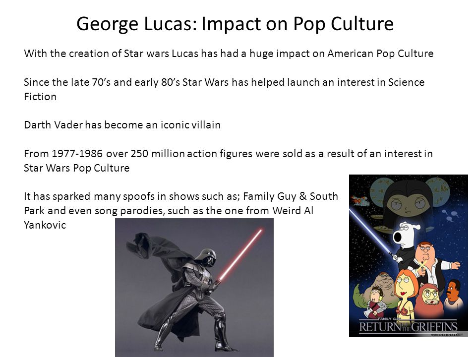 George Lucas: Impact on Pop Culture With the creation of Star wars Lucas has had a huge impact on American Pop Culture Since the late 70s and early 80
