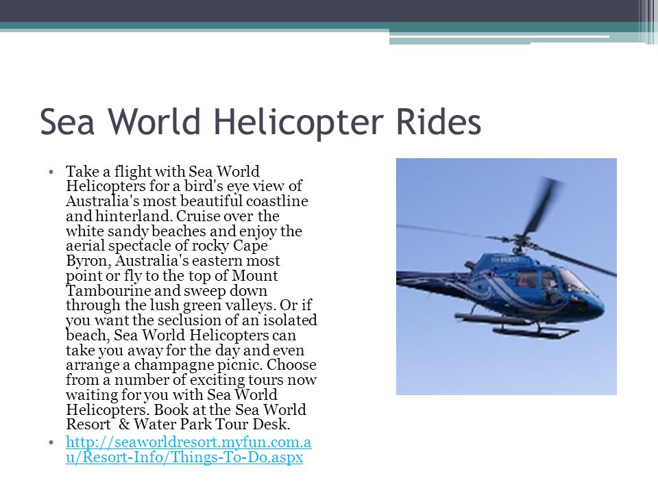 Sea World Helicopter Rides Take a flight with Sea World Helicopters for a bird's eye view of Australia's most beautiful coastline and hinterland. Crui