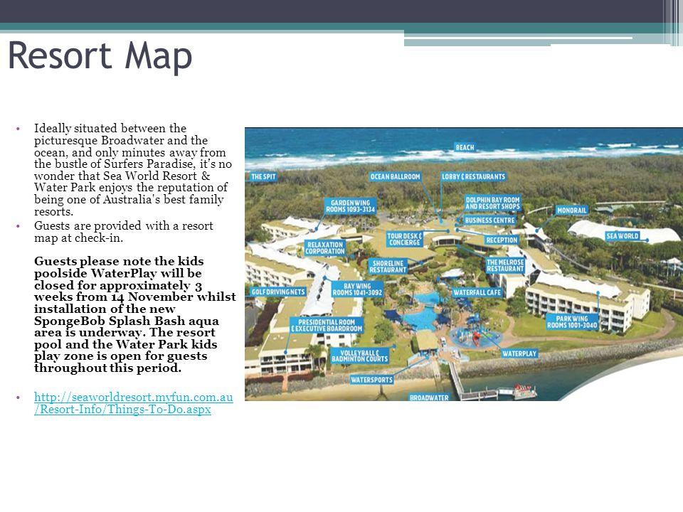 Resort Map Ideally situated between the picturesque Broadwater and the ocean, and only minutes away from the bustle of Surfers Paradise, its no wonder that Sea World Resort & Water Park enjoys the reputation of being one of Australia s best family resorts.