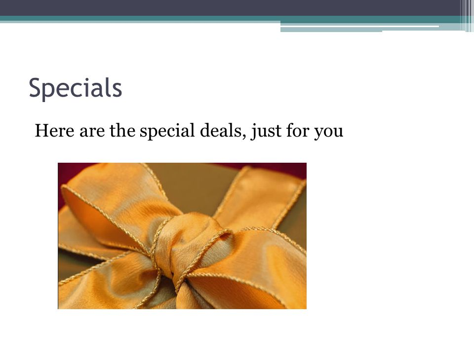 Specials Here are the special deals, just for you