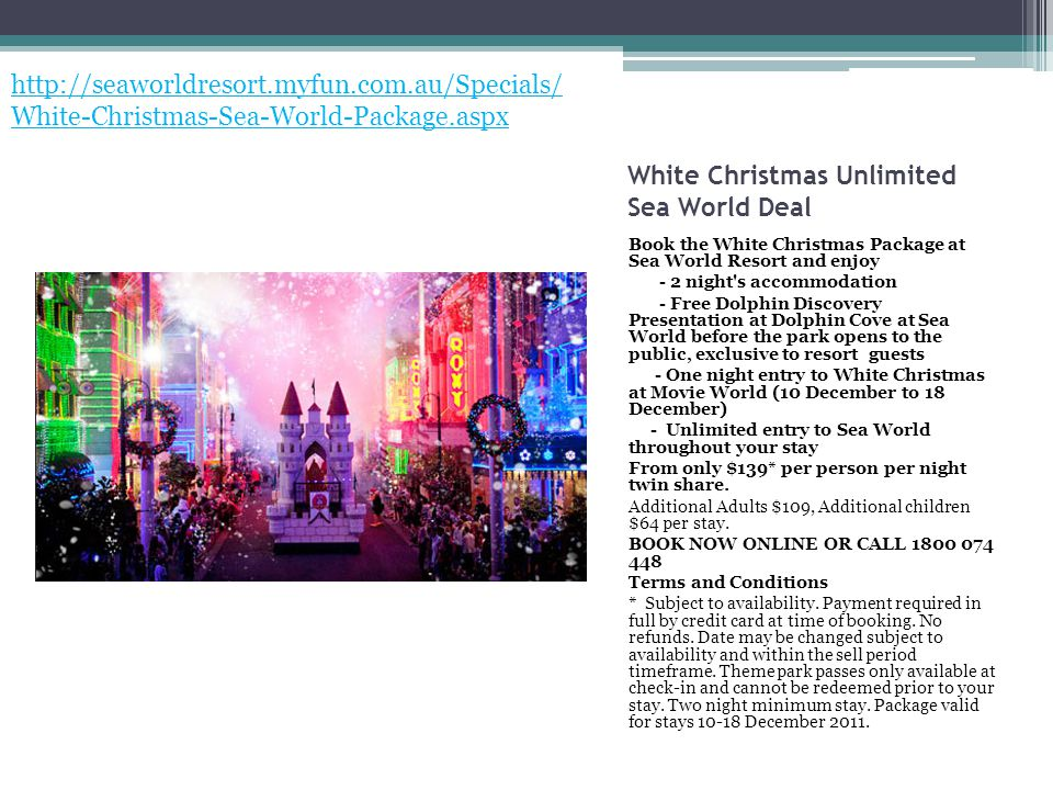 White Christmas Unlimited Sea World Deal Book the White Christmas Package at Sea World Resort and enjoy - 2 night s accommodation - Free Dolphin Discovery Presentation at Dolphin Cove at Sea World before the park opens to the public, exclusive to resort guests - One night entry to White Christmas at Movie World (10 December to 18 December) - Unlimited entry to Sea World throughout your stay From only $139* per person per night twin share.