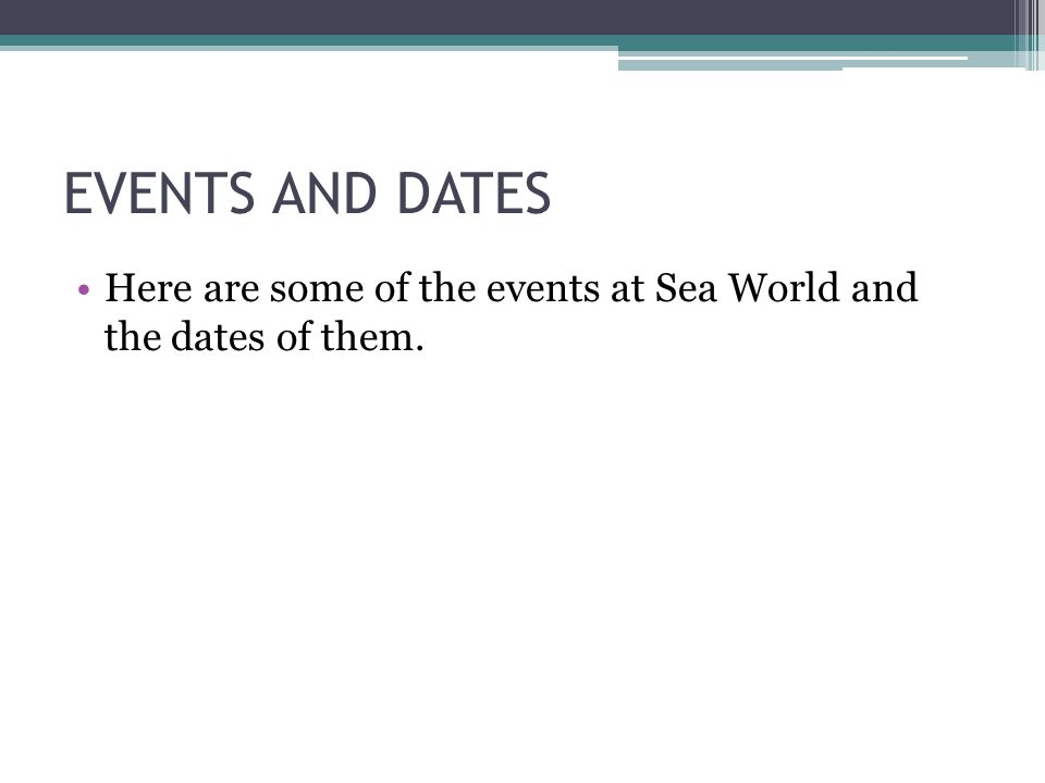 EVENTS AND DATES Here are some of the events at Sea World and the dates of them.