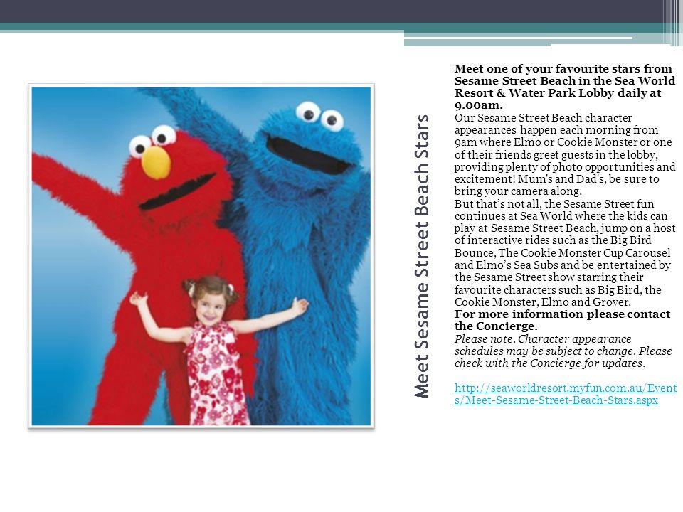 Meet Sesame Street Beach Stars Meet one of your favourite stars from Sesame Street Beach in the Sea World Resort & Water Park Lobby daily at 9.00am. O