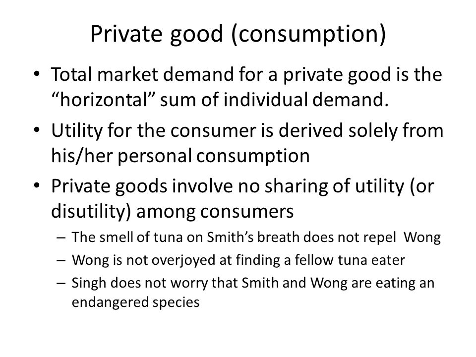 Private good (consumption) Total market demand for a private good is the horizontal sum of individual demand.