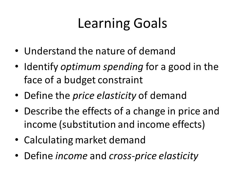 Learning Goals Understand the nature of demand Identify optimum spending for a good in the face of a budget constraint Define the price elasticity of demand Describe the effects of a change in price and income (substitution and income effects) Calculating market demand Define income and cross-price elasticity
