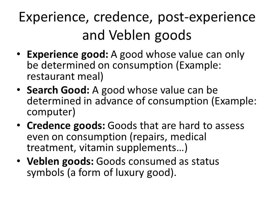 Experience, credence, post-experience and Veblen goods Experience good: A good whose value can only be determined on consumption (Example: restaurant meal) Search Good: A good whose value can be determined in advance of consumption (Example: computer) Credence goods: Goods that are hard to assess even on consumption (repairs, medical treatment, vitamin supplements…) Veblen goods: Goods consumed as status symbols (a form of luxury good).