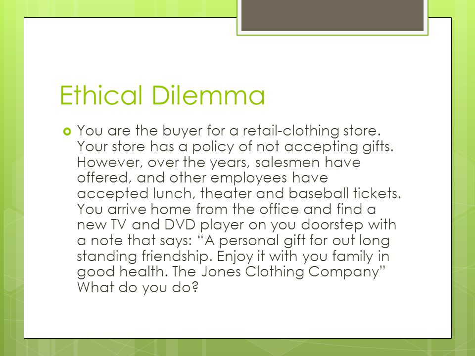 Ethical Dilemma You are the buyer for a retail-clothing store. Your store has a policy of not accepting gifts. However, over the years, salesmen have