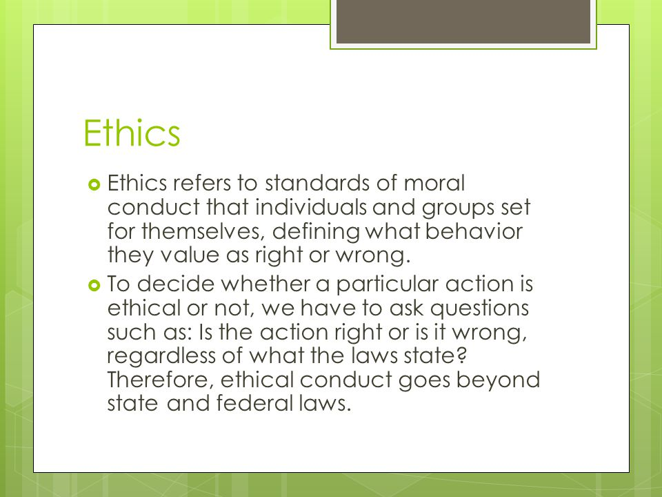Ethics Ethics refers to standards of moral conduct that individuals and groups set for themselves, defining what behavior they value as right or wrong