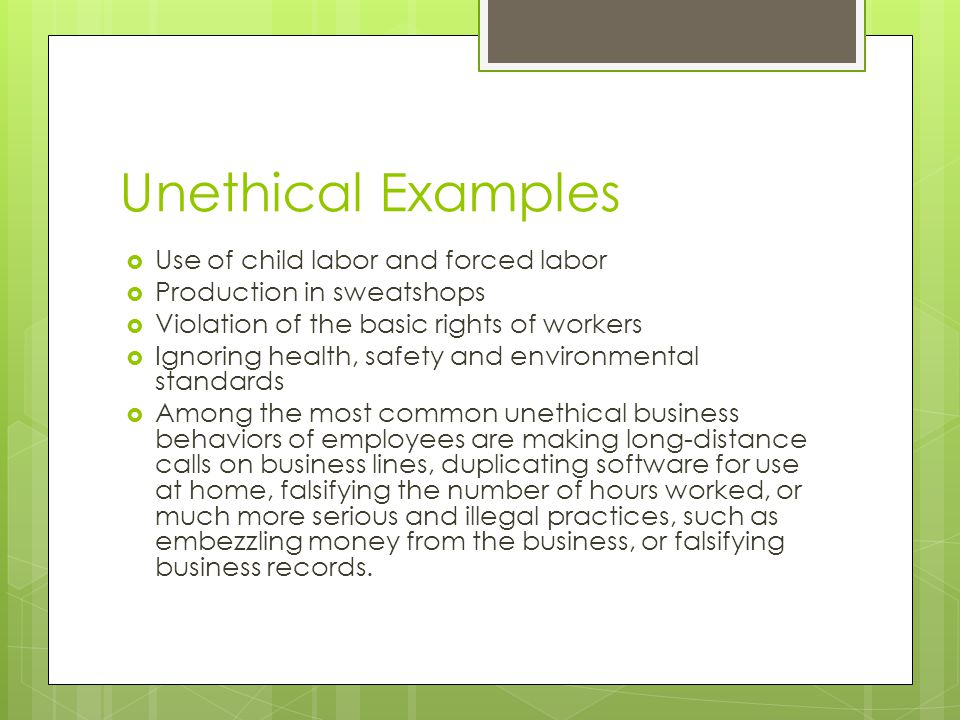 Unethical Examples Use of child labor and forced labor Production in sweatshops Violation of the basic rights of workers Ignoring health, safety and e