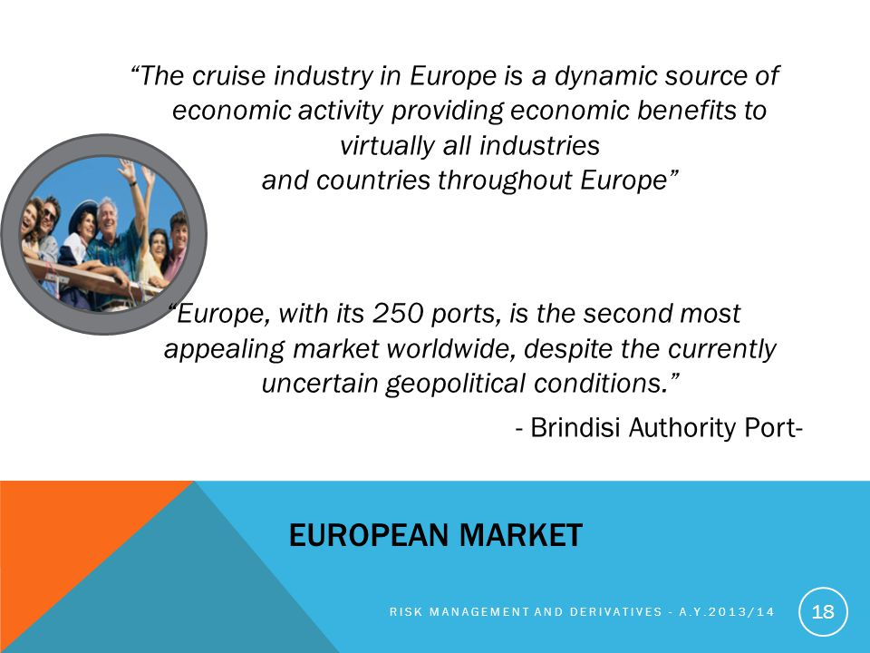EUROPEAN MARKET The cruise industry in Europe is a dynamic source of economic activity providing economic benefits to virtually all industries and countries throughout Europe Europe, with its 250 ports, is the second most appealing market worldwide, despite the currently uncertain geopolitical conditions.