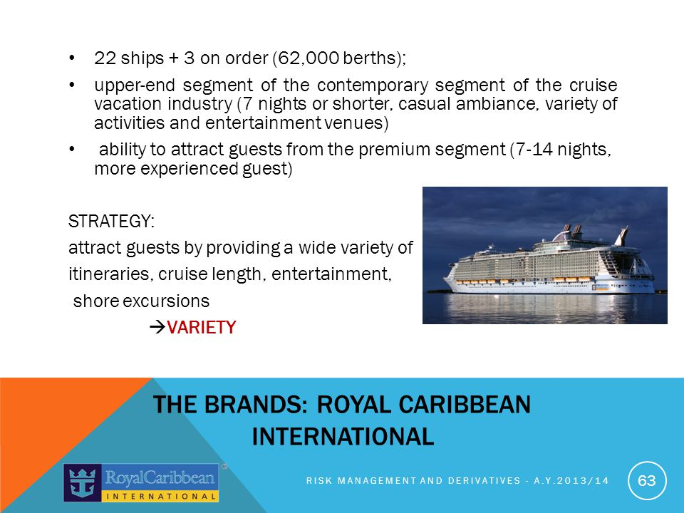 22 ships + 3 on order (62,000 berths); upper-end segment of the contemporary segment of the cruise vacation industry (7 nights or shorter, casual ambiance, variety of activities and entertainment venues) ability to attract guests from the premium segment (7-14 nights, more experienced guest) STRATEGY: attract guests by providing a wide variety of itineraries, cruise length, entertainment, shore excursions VARIETY RISK MANAGEMENT AND DERIVATIVES - A.Y.2013/14 63 THE BRANDS: ROYAL CARIBBEAN INTERNATIONAL