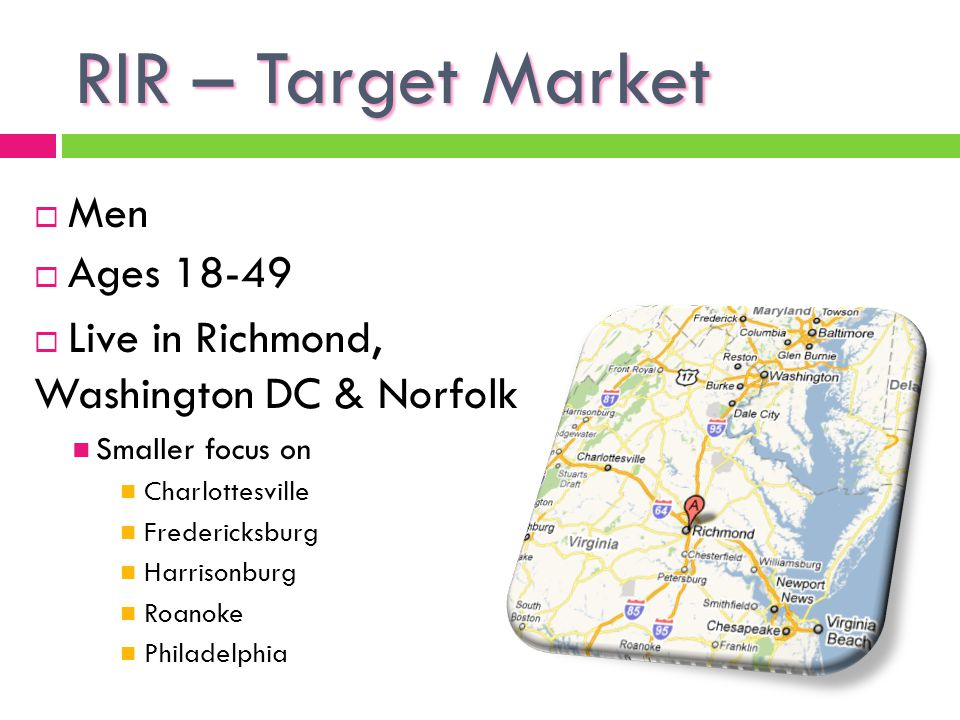 RIR – Target Market Men Ages 18-49 Live in Richmond, Washington DC & Norfolk Smaller focus on Charlottesville Fredericksburg Harrisonburg Roanoke Philadelphia