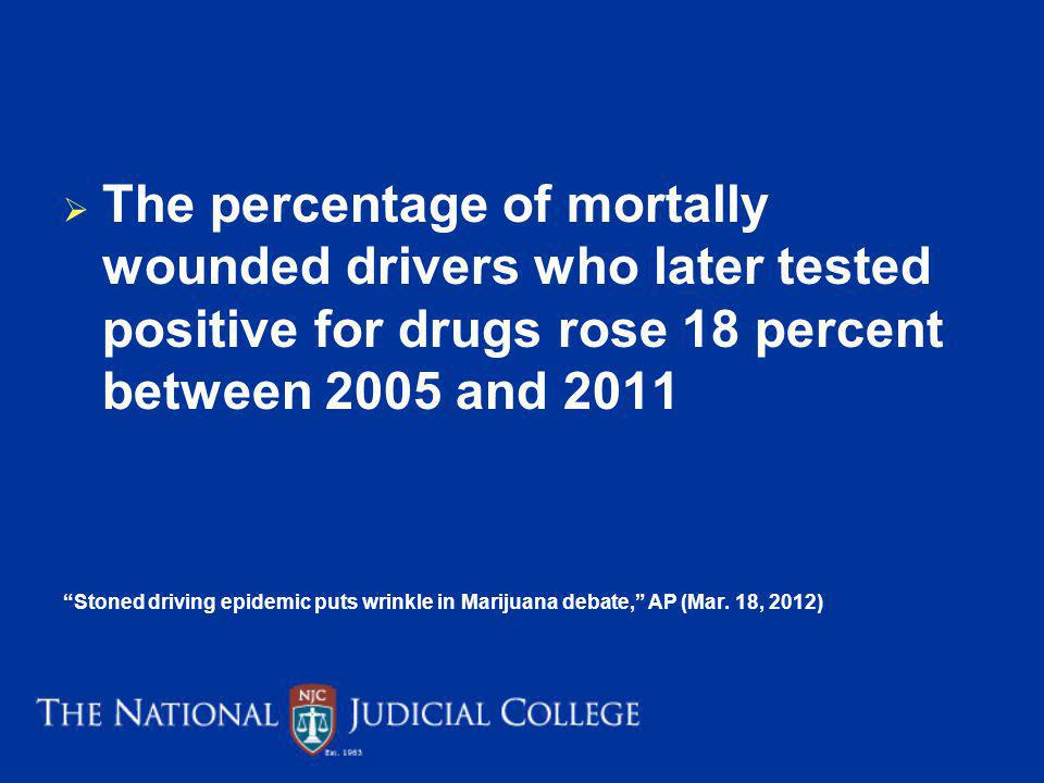 The percentage of mortally wounded drivers who later tested positive for drugs rose 18 percent between 2005 and 2011 Stoned driving epidemic puts wrinkle in Marijuana debate, AP (Mar.