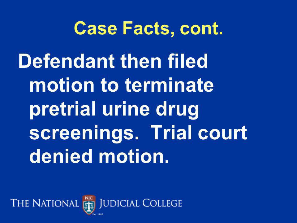 Case Facts, cont.Defendant then filed motion to terminate pretrial urine drug screenings.